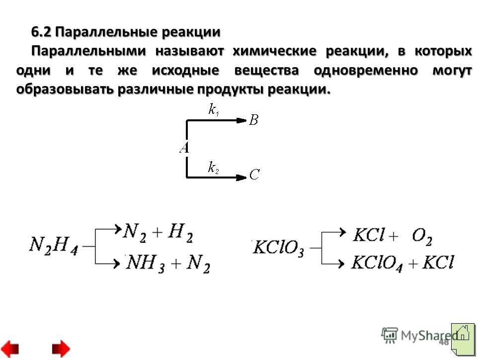 6.2 Параллельные реакции Параллельными называют химические реакции, в которых одни и те же исходные вещества одновременно могут образовывать различные продукты реакции. 48