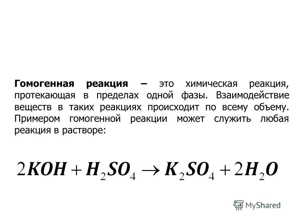 Гомогенная реакция это химическая реакция, протекающая в пределах одной фазы. Взаимодействие веществ в таких реакциях происходит по всему объему. Примером гомо генной реакции может служить любая реакция в растворе: