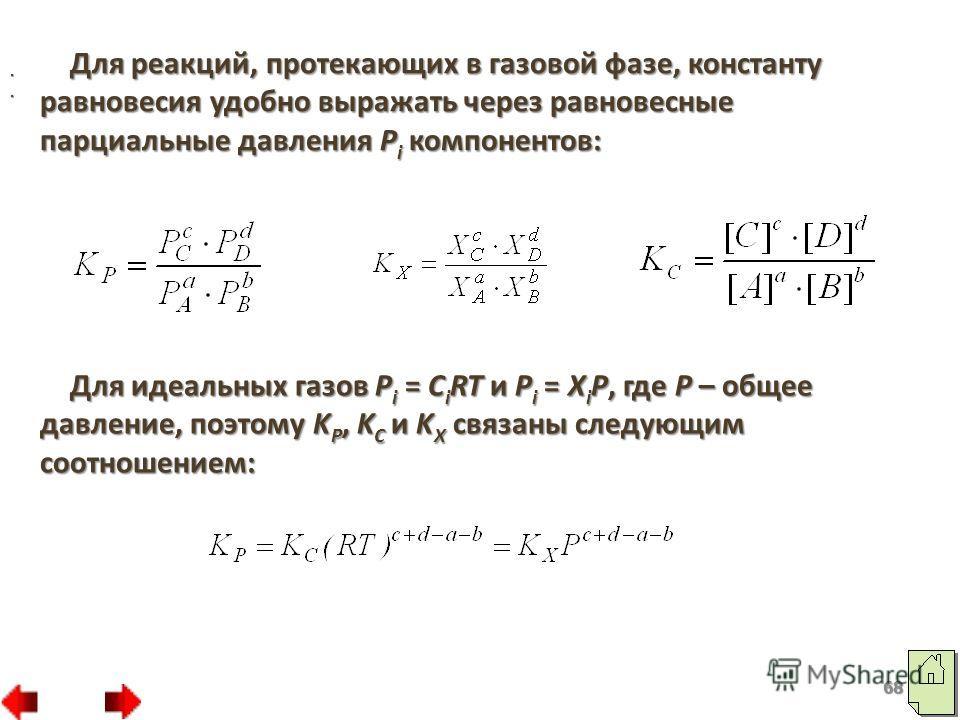 68 Для реакций, протекающих в газовой фазе, константу равновесия удобно выражать через равновесные парциальные давления P i компонентов:. Для идеальных газов P i = C i RT и P i = X i P, где P – общее давление, поэтому K P, K C и K X связаны следующим