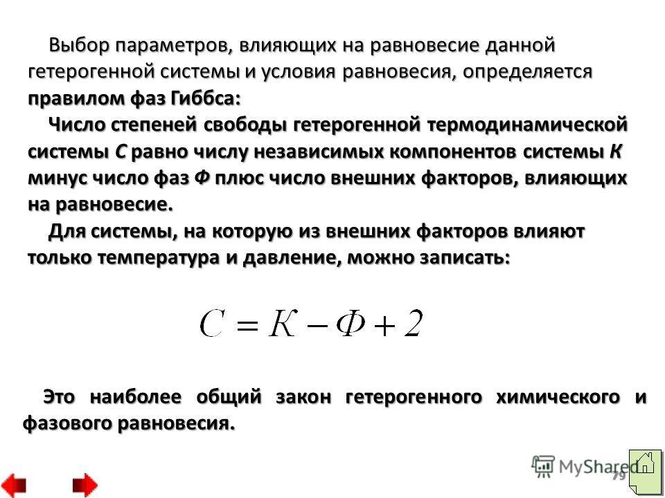 79 Выбор параметров, влияющих на равновесие данной гетерогенной системы и условия равновесия, определяется правилом фаз Гиббса: Число степеней свободы гетерогенной термодинамической системы С равно числу независимых компонентов системы К минус число