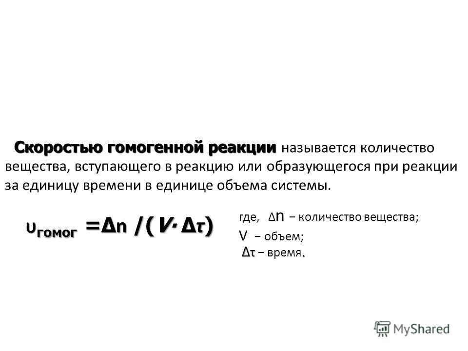 Скоростью гомо генной реакции Скоростью гомо генной реакции называется количество вещества, вступающего в реакцию или образующегося при реакции за единицу времени в единице объема системы. υ гомо г = n /(V τ ) υ гомо г = n /(V τ ) где, n количество в