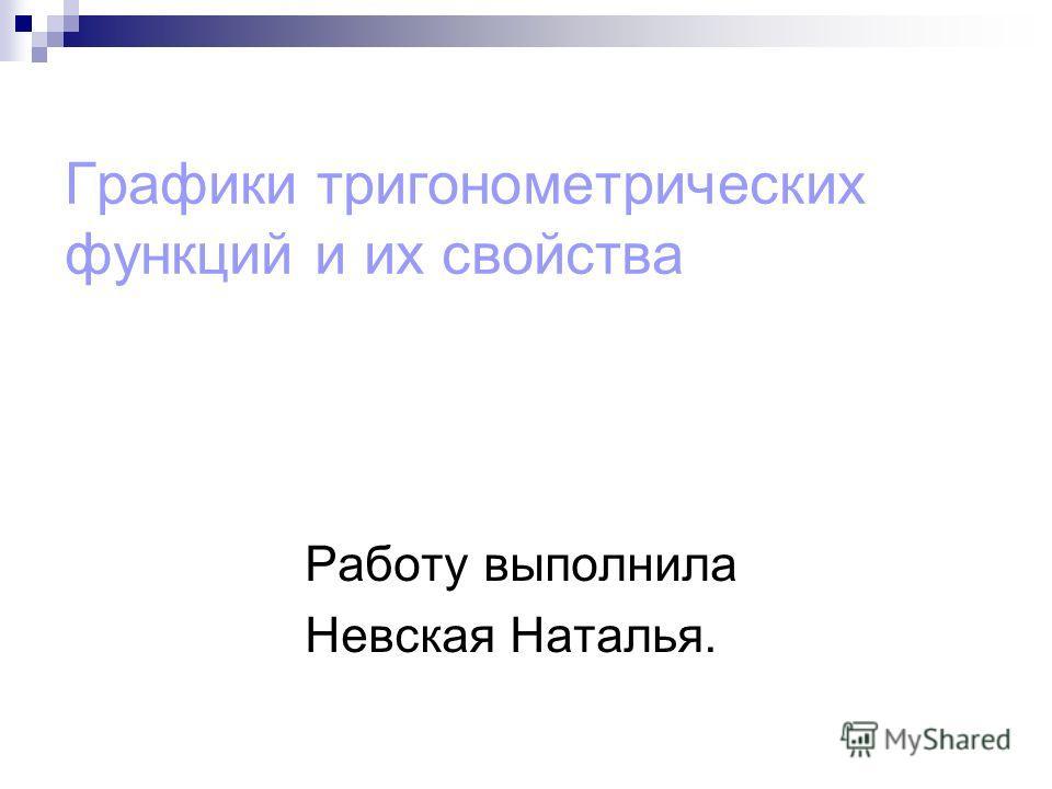 Графики тригонометрических функций и их свойства Работу выполнила Невская Наталья.