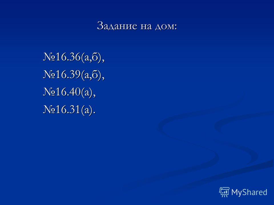Задание на дом: 16.36(а,б),16.39(а,б),16.40(а),16.31(а).