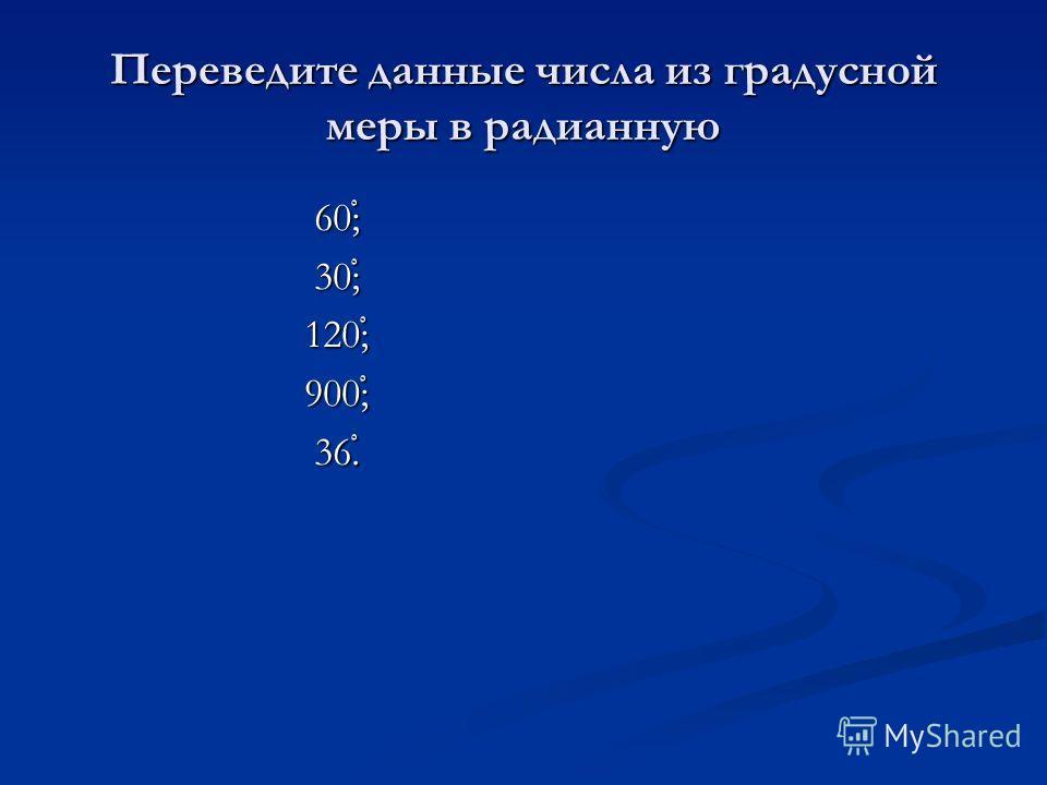 Переведите данные числа из градусной меры в радианную 60 ْ ; 60 ْ ; 30 ْ ; 30 ْ ; 120 ْ ; 120 ْ ; 900 ْ ; 900 ْ ; 36 ْ. 36 ْ.