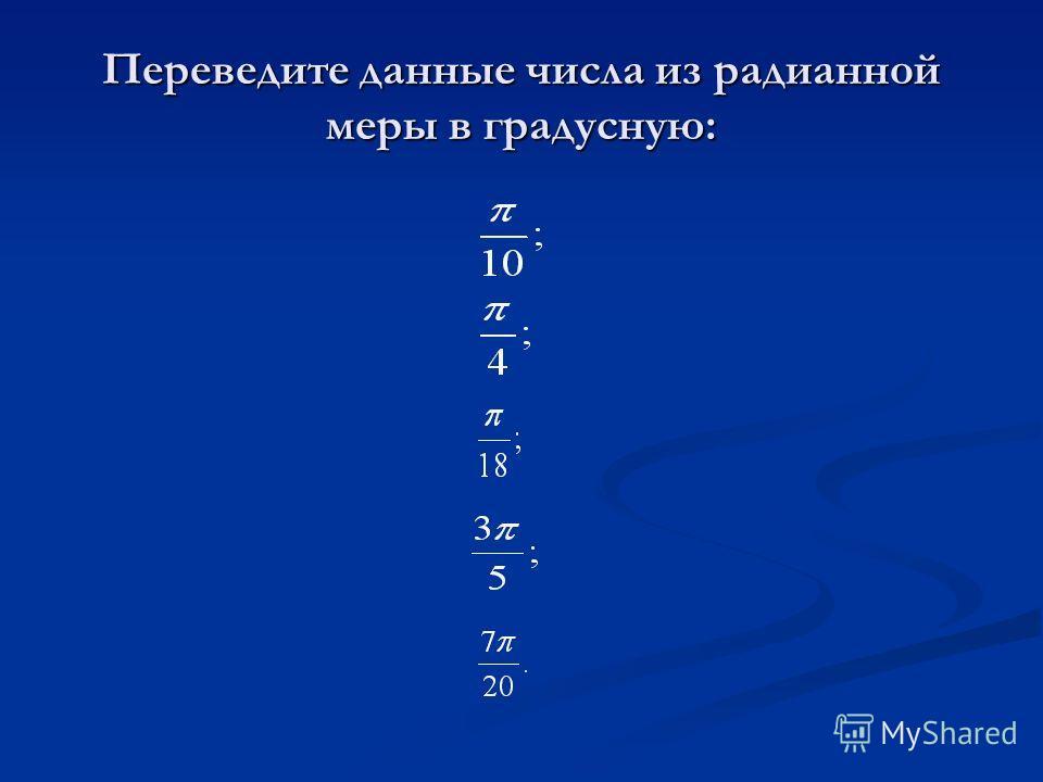 Переведите данные числа из радианной меры в градусную: