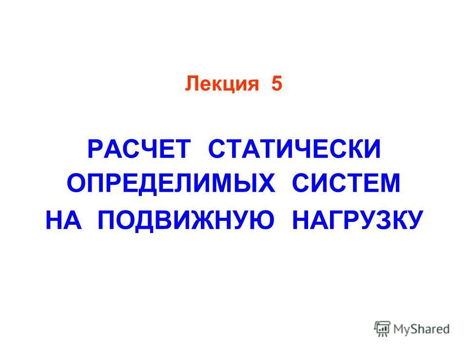 Лекция 5 РАСЧЕТ СТАТИЧЕСКИ ОПРЕДЕЛИМЫХ СИСТЕМ НА ПОДВИЖНУЮ НАГРУЗКУ