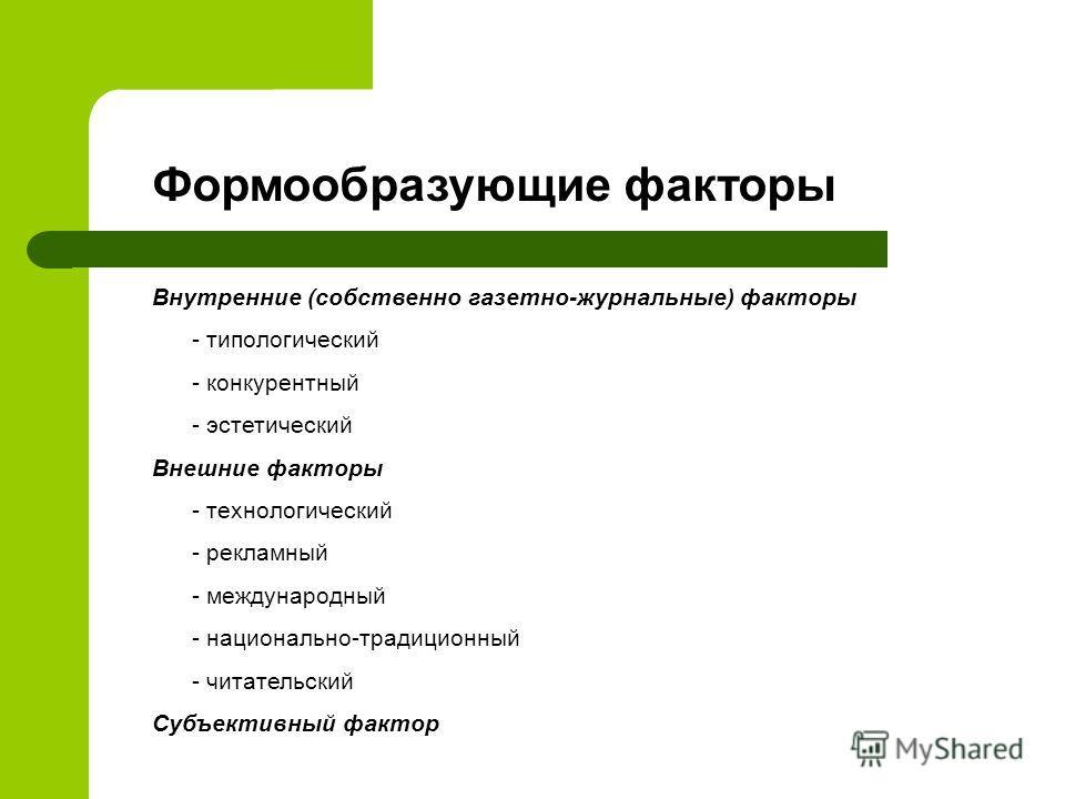 Формообразующие факторы Внутренние (собственно газетно-журнальные) факторы - типологический - конкурентный - эстетический Внешние факторы - технологический - рекламный - международный - национально-традиционный - читательский Субъективный фактор