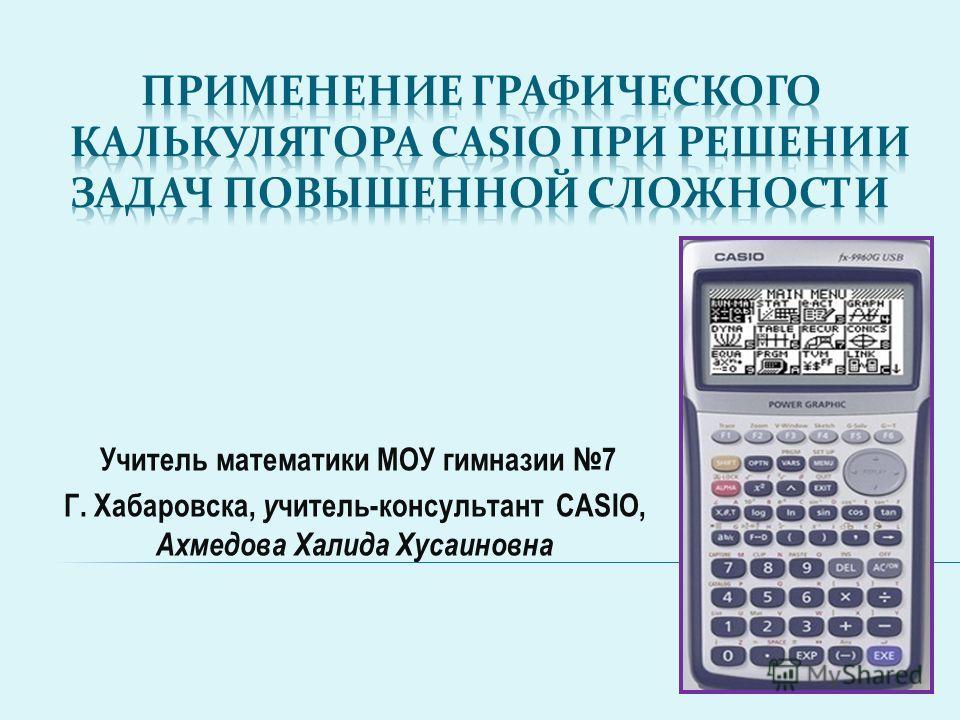Учитель математики МОУ гимназии 7 Г. Хабаровска, учитель-консультант CASIO, Ахмедова Халида Хусаиновна
