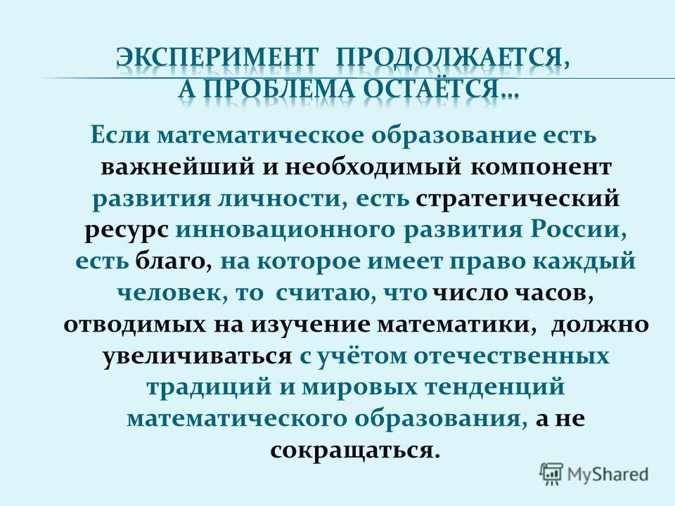 Если математическое образование есть важнейший и необходимый компонент развития личности, есть стратегический ресурс инновационного развития России, есть благо, на которое имеет право каждый человек, то считаю, что число часов, отводимых на изучение