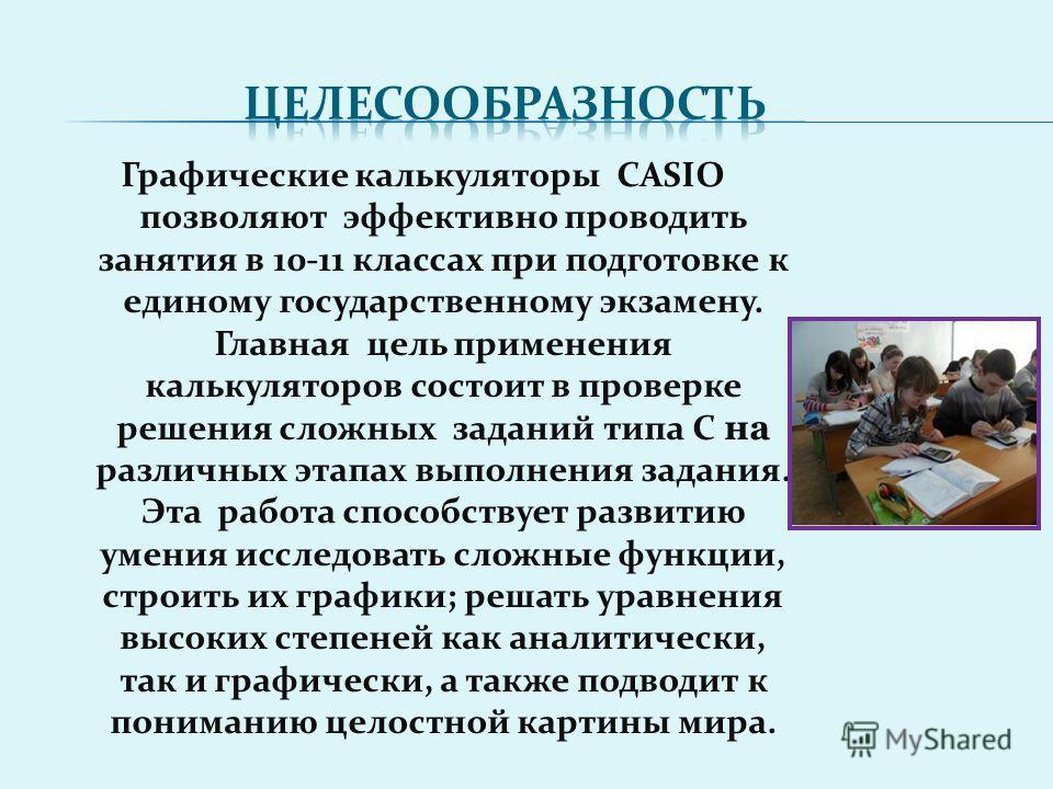Графические калькуляторы CASIO позволяют эффективно проводить занятия в 10-11 классах при подготовке к единому государственному экзамену. Главная цель применения калькуляторов состоит в проверке решения сложных заданий типа С на различных этапах выпо