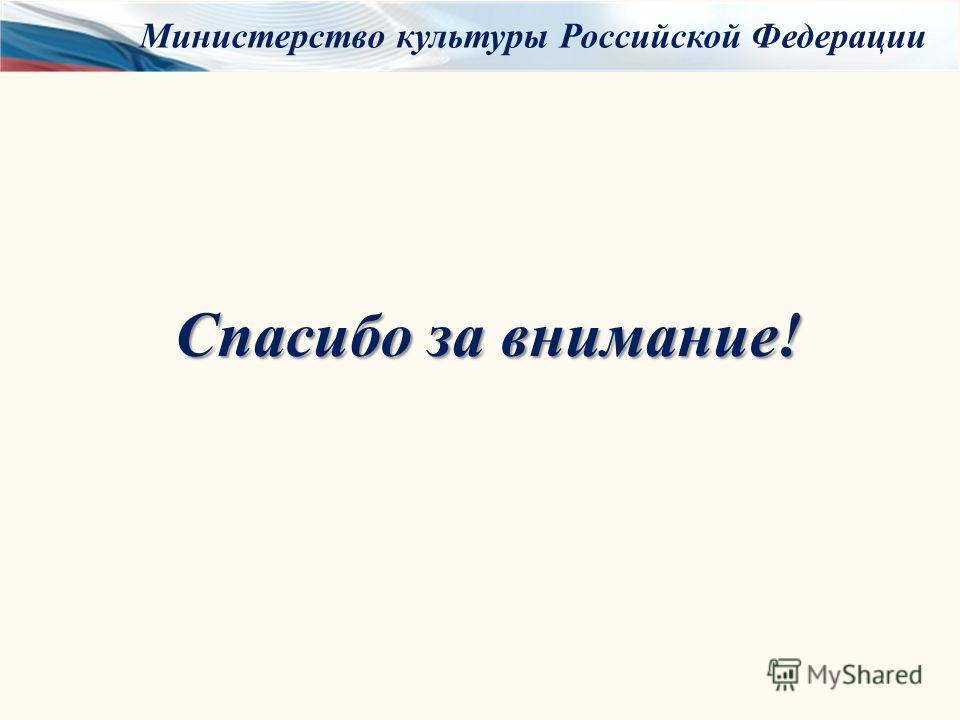 Спасибо за внимание! Министерство культуры Российской Федерации