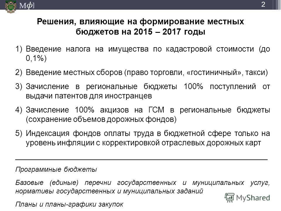 М ] ф Решения, влияющие на формирование местных бюджетов на 2015 – 2017 годы 2 1)Введение налога на имущества по кадастровой стоимости (до 0,1%) 2)Введение местных сборов (право торговли, «гостиничный», такси) 3)Зачисление в региональные бюджеты 100%