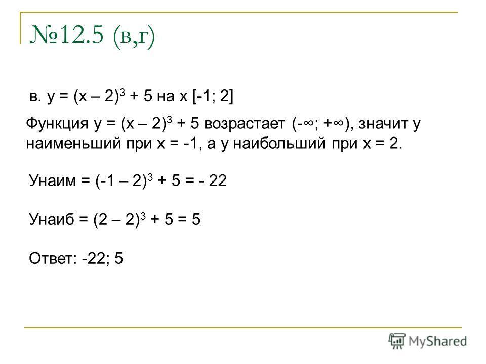 12.5 (в,г) в. y = (x – 2) 3 + 5 на x [-1; 2] Функция y = (x – 2) 3 + 5 возрастает (-; +), значит у наименьший при x = -1, а у наибольший при х = 2. Унаим = (-1 – 2) 3 + 5 = - 22 Унаиб = (2 – 2) 3 + 5 = 5 Ответ: -22; 5