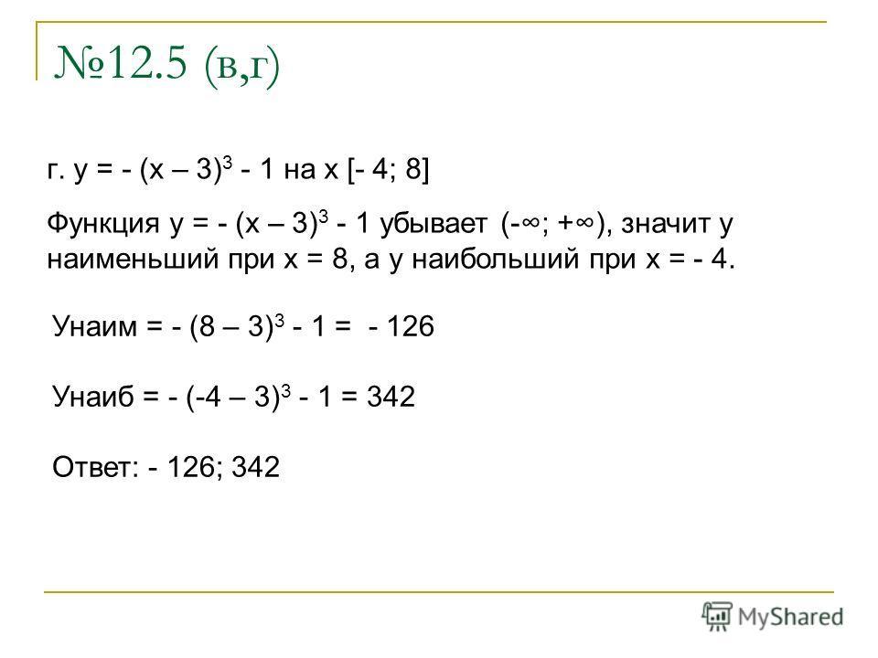 12.5 (в,г) г. y = - (x – 3) 3 - 1 на x [- 4; 8] Функция y = - (x – 3) 3 - 1 убывает (-; +), значит у наименьший при x = 8, а у наибольший при х = - 4. Унаим = - (8 – 3) 3 - 1 = - 126 Унаиб = - (-4 – 3) 3 - 1 = 342 Ответ: - 126; 342