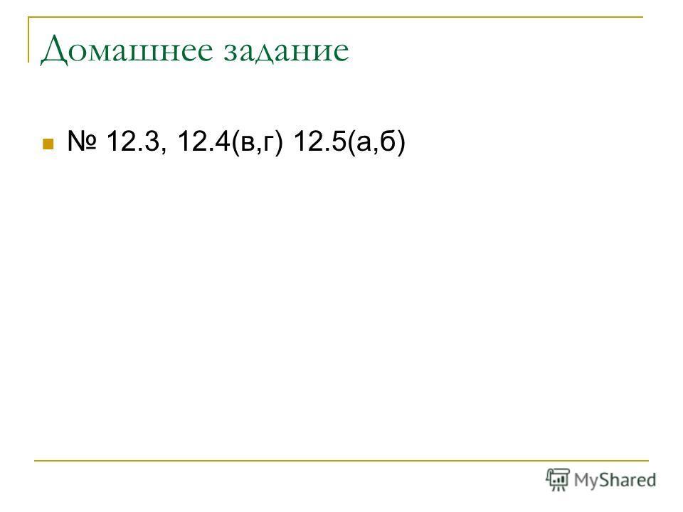 Домашнее задание 12.3, 12.4(в,г) 12.5(а,б)