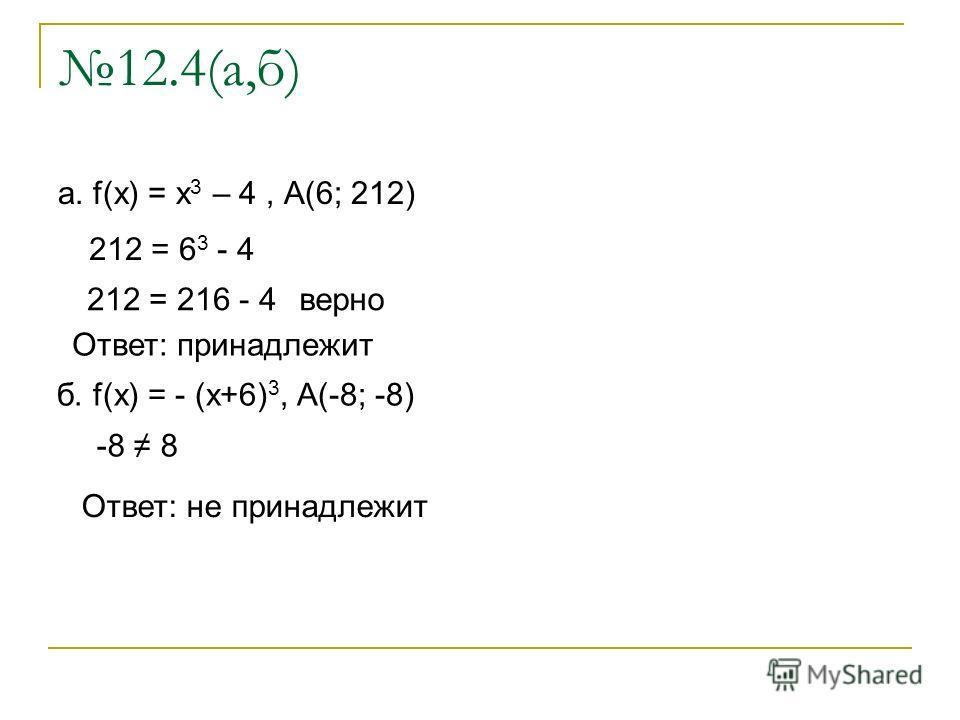 12.4(а,б) а. f(x) = x 3 – 4, А(6; 212) 212 = 6 3 - 4 212 = 216 - 4 верно Ответ: принадлежит б. f(x) = - (x+6) 3, A(-8; -8) Ответ: не принадлежит -8 8