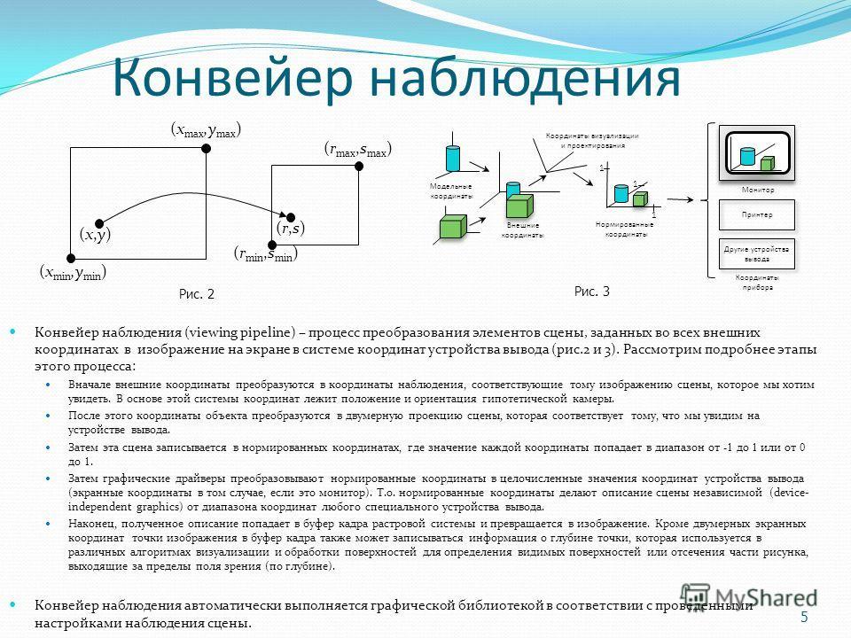 Конвейер наблюдения Конвейер наблюдения (viewing pipeline) – процесс преобразования элементов сцены, заданных во всех внешних координатах в изображение на экране в системе координат устройства вывода (рис.2 и 3). Рассмотрим подробнее этапы этого проц