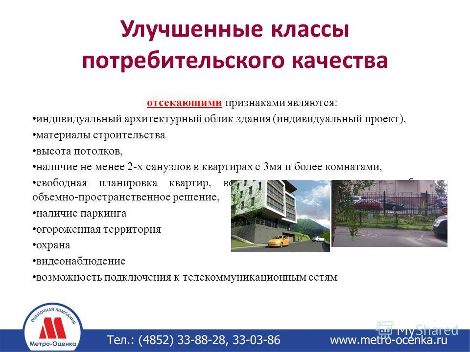 Улучшенные классы потребительского качества отсекающими признаками являются: индивидуальный архитектурный облик здания (индивидуальный проект), материалы строительства высота потолков, наличие не менее 2-х санузлов в квартирах с 3 мя и более комнатам