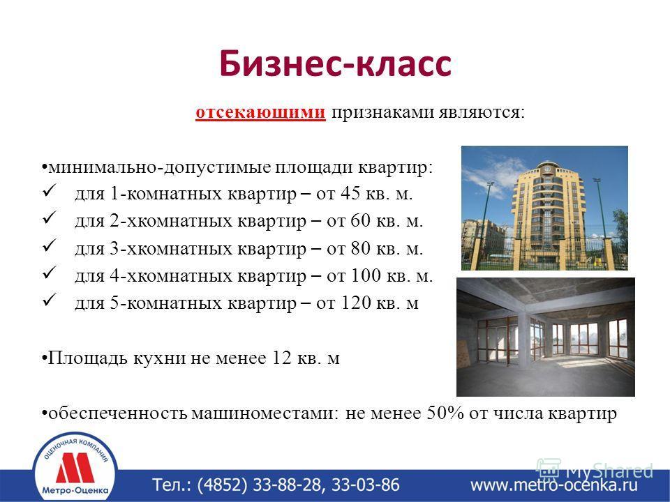 Бизнес-класс отсекающими признаками являются: минимально-допустимые площади квартир: для 1-комнатных квартир – от 45 кв. м. для 2-хкомнатных квартир – от 60 кв. м. для 3-хкомнатных квартир – от 80 кв. м. для 4-хкомнатных квартир – от 100 кв. м. для 5