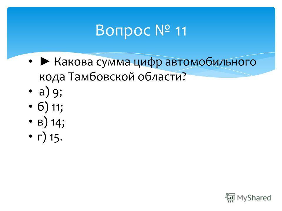 Вопрос 11 Какова сумма цифр автомобильного кода Тамбовской области? а) 9; б) 11; в) 14; г) 15.
