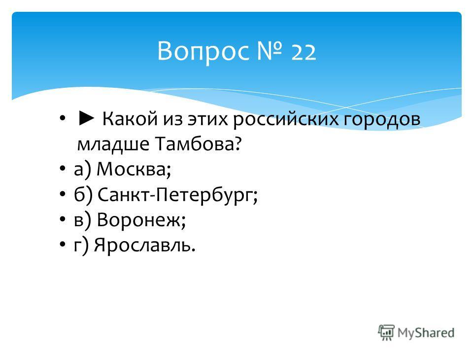 Вопрос 22 Какой из этих российских городов младше Тамбова? а) Москва; б) Санкт-Петербург; в) Воронеж; г) Ярославль.