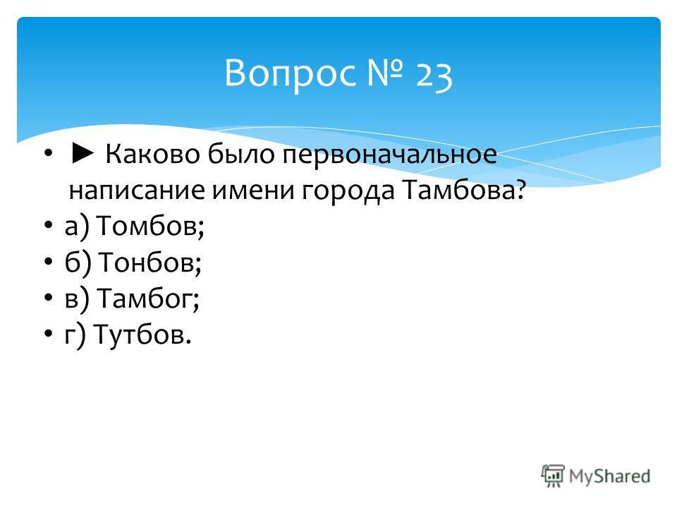 Вопрос 23 Каково было первоначальное написание имени города Тамбова? а) Томбов; б) Тонбов; в) Тамбог; г) Тутбов.
