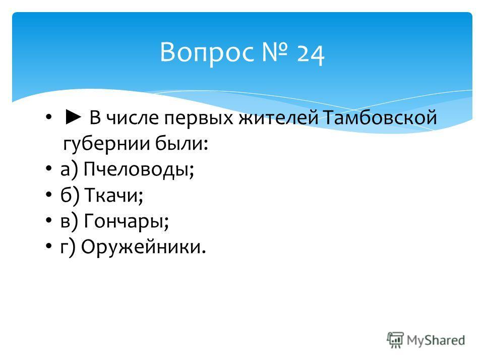 Вопрос 24 В числе первых жителей Тамбовской губернии были: а) Пчеловоды; б) Ткачи; в) Гончары; г) Оружейники.