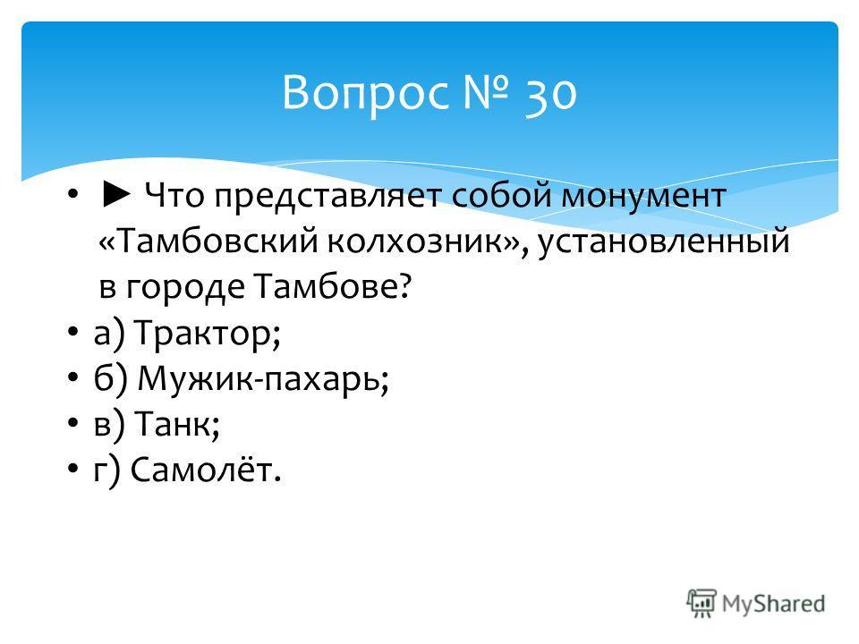 Вопрос 30 Что представляет собой монумент «Тамбовский колхозник», установленный в городе Тамбове? а) Трактор; б) Мужик-пахарь; в) Танк; г) Самолёт.
