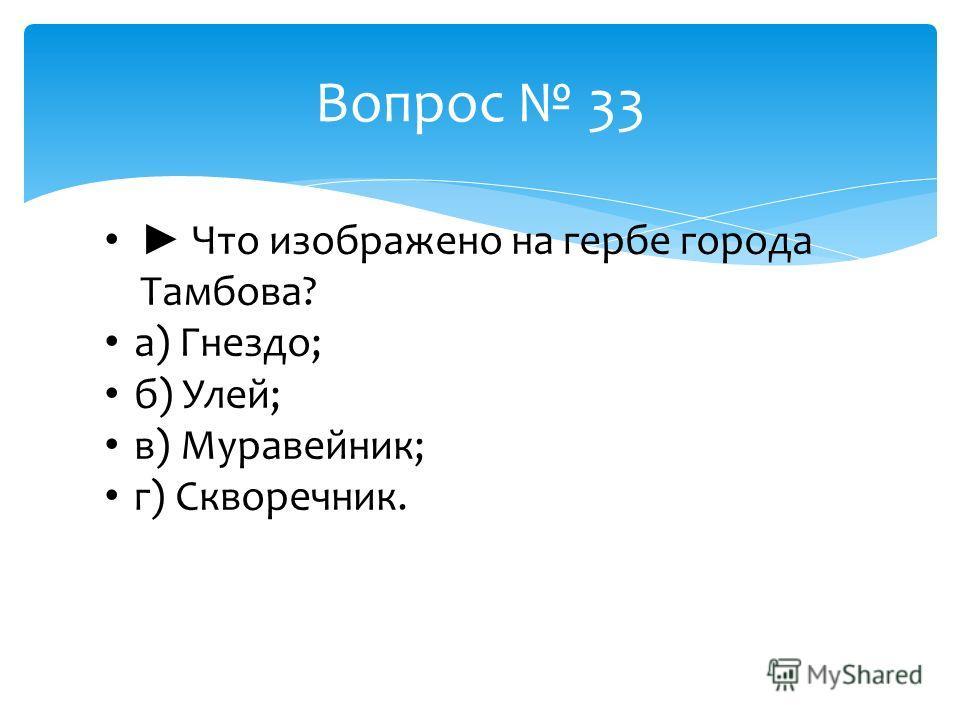Вопрос 33 Что изображено на гербе города Тамбова? а) Гнездо; б) Улей; в) Муравейник; г) Скворечник.