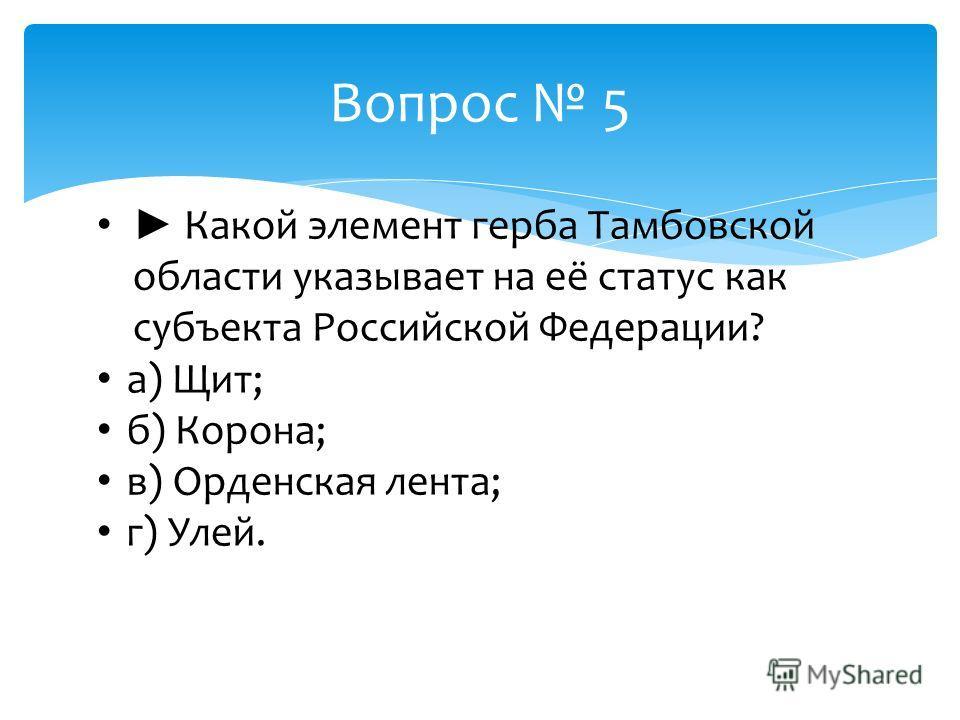 Вопрос 5 Какой элемент герба Тамбовской области указывает на её статус как субъекта Российской Федерации? а) Щит; б) Корона; в) Орденская лента; г) Улей.