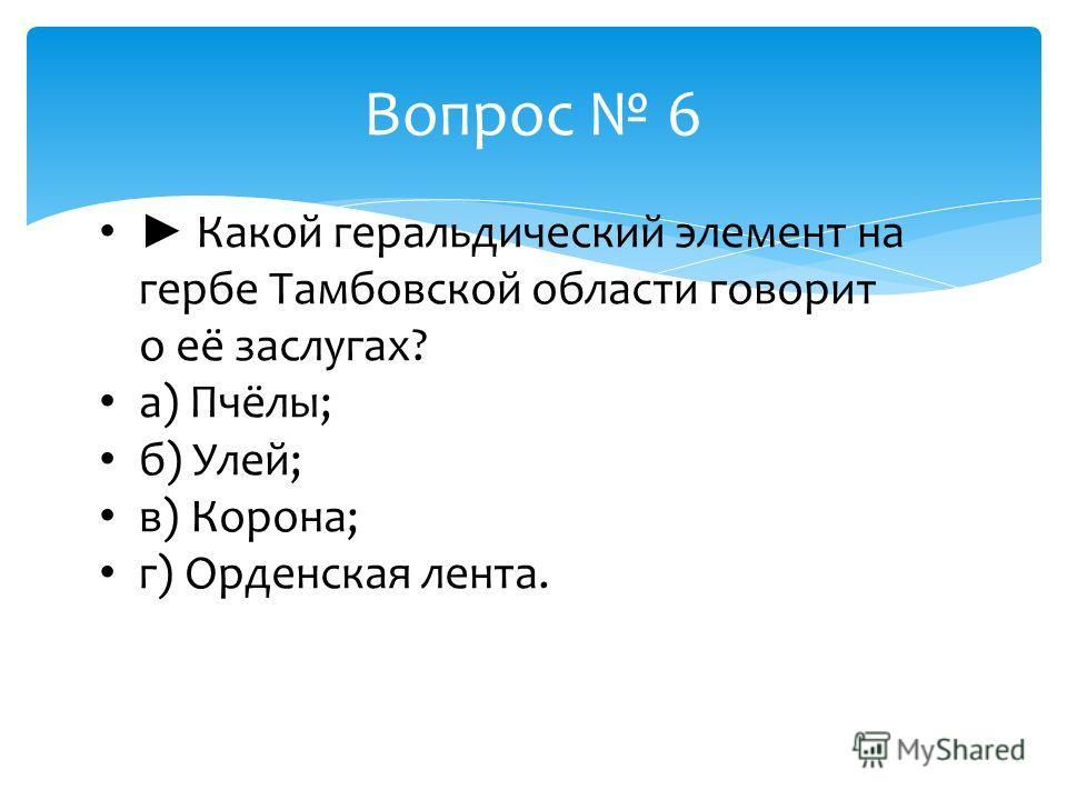 Какой геральдический элемент на гербе Тамбовской области говорит о её заслугах? а) Пчёлы; б) Улей; в) Корона; г) Орденская лента. Вопрос 6