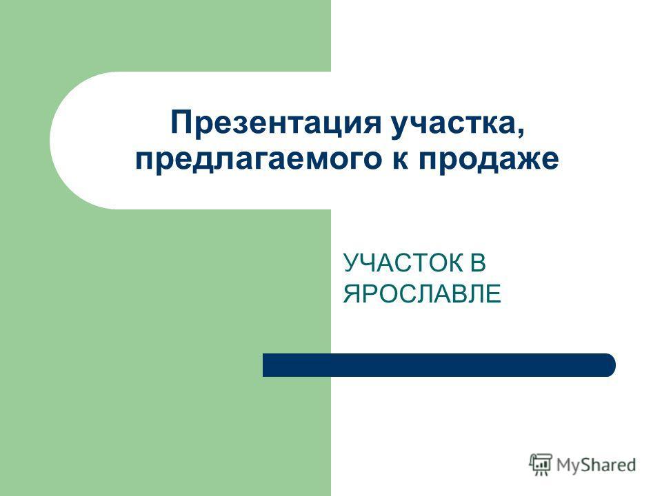Презентация участка, предлагаемого к продаже УЧАСТОК В ЯРОСЛАВЛЕ
