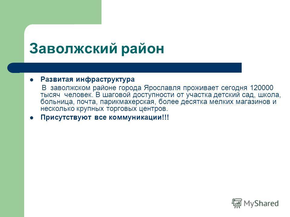 Развитая инфраструктура В заволжском районе города Ярославля проживает сегодня 120000 тысяч человек. В шаговой доступности от участка детский сад, школа, больница, почта, парикмахерская, более десятка мелких магазинов и несколько крупных торговых цен