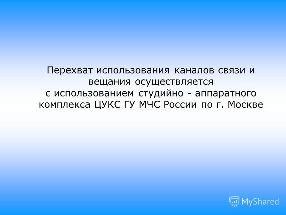 Перехват использования каналов связи и вещания осуществляется с использованием студийно - аппаратного комплекса ЦУКС ГУ МЧС России по г. Москве