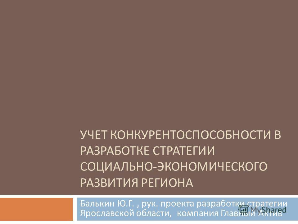 УЧЕТ КОНКУРЕНТОСПОСОБНОСТИ В РАЗРАБОТКЕ СТРАТЕГИИ СОЦИАЛЬНО - ЭКОНОМИЧЕСКОГО РАЗВИТИЯ РЕГИОНА Балькин Ю. Г., рук. проекта разработки стратегии Ярославской области, компания Главный Актив