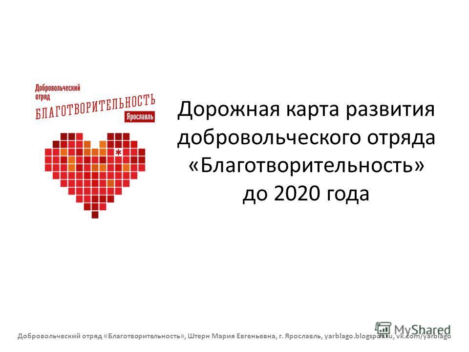 Дорожная карта развития добровольческого отряда «Благотворительность» до 2020 года Добровольческий отряд «Благотворительность», Штерн Мария Евгеньевна, г. Ярославль, yarblago.blogspot.ru, vk.com/yarblago