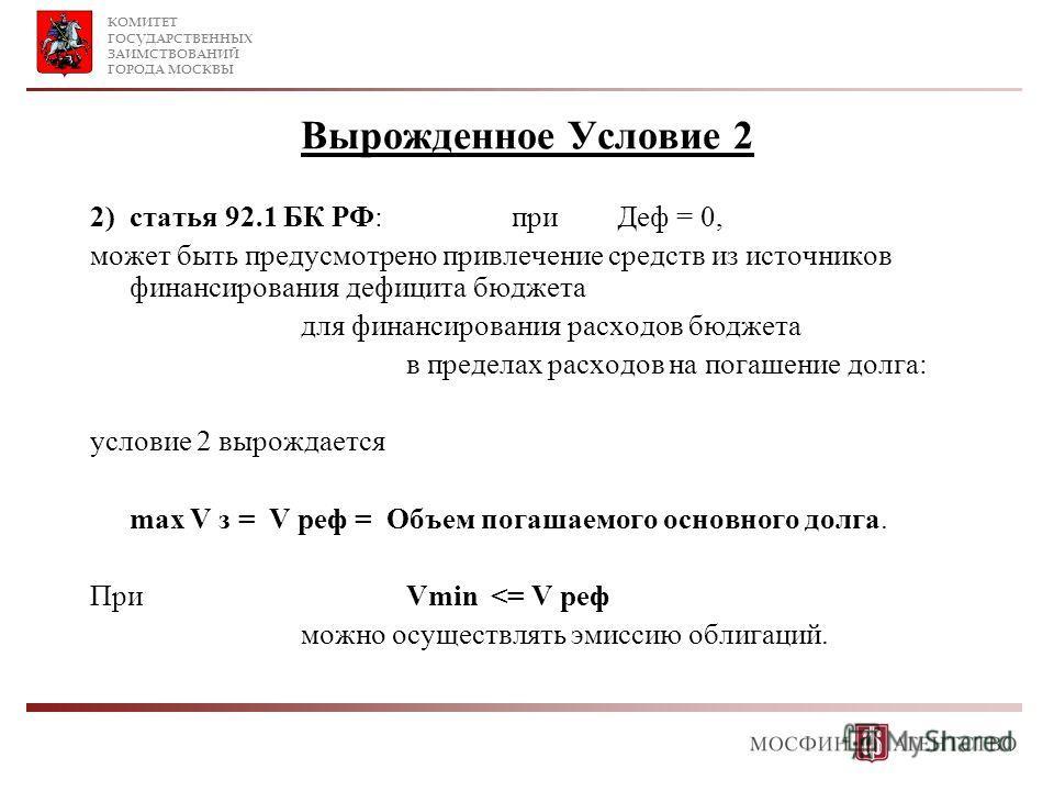 КОМИТЕТ ГОСУДАРСТВЕННЫХ ЗАИМСТВОВАНИЙ ГОРОДА МОСКВЫ Вырожденное Условие 2 2)статья 92.1 БК РФ: при Деф = 0, может быть предусмотрено привлечение средств из источников финансирования дефицита бюджета для финансирования расходов бюджета в пределах расх