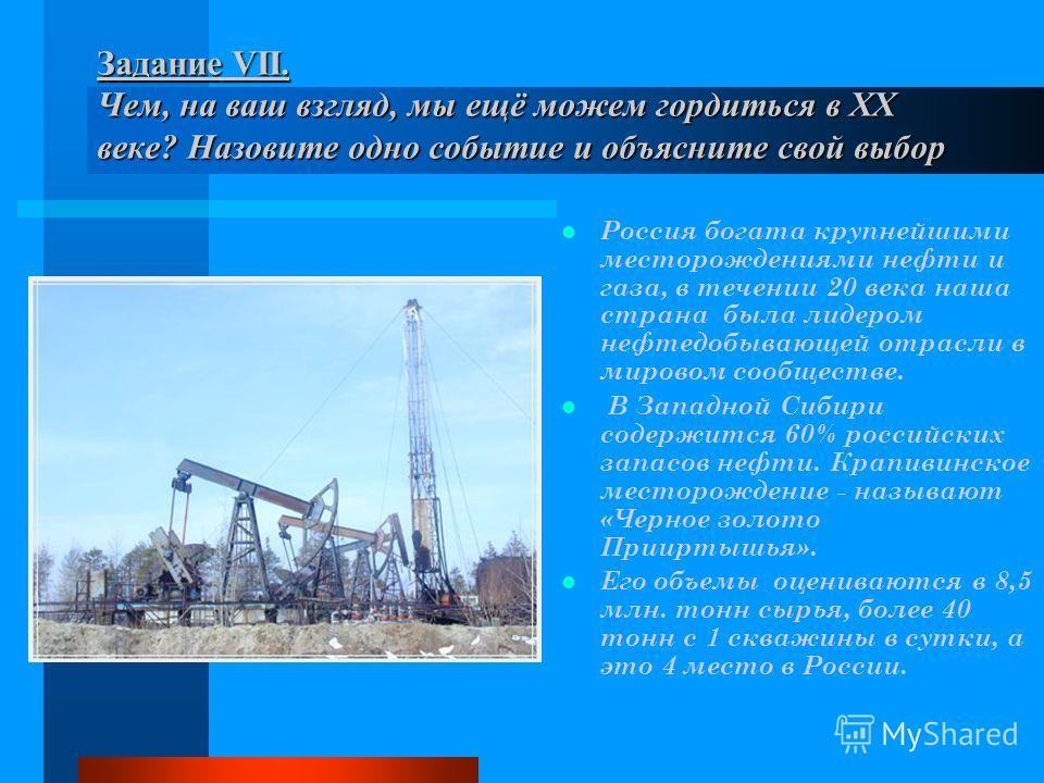 Задание VII. Чем, на ваш взгляд, мы ещё можем гордиться в XX веке? Назовите одно событие и объясните свой выбор Россия богата крупнейшими месторождениями нефти и газа, в течении 20 века наша страна была лидером нефтедобывающей отрасли в мировом сообщ