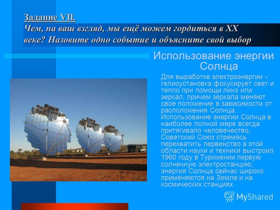 Задание VII. Чем, на ваш взгляд, мы ещё можем гордиться в XX веке? Назовите одно событие и объясните свой выбор Использование энергии Солнца Для выработке электроэнергии - гелиоустановка фокусирует свет и тепло при помощи линз или зеркал, причем зерк