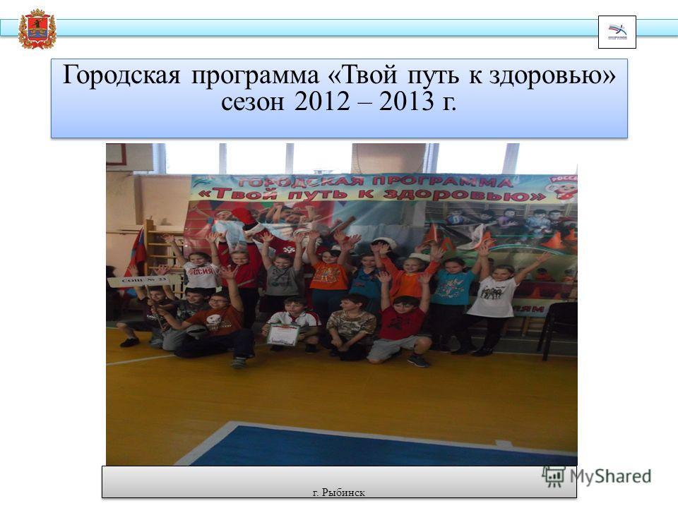 Городская программа «Твой путь к здоровью» сезон 2012 – 2013 г. г. Рыбинск