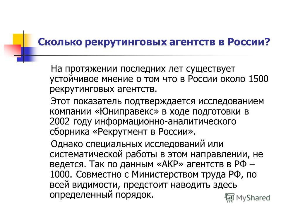 Сколько рекрутинговых агентств в России? На протяжении последних лет существует устойчивое мнение о том что в России около 1500 рекрутинговых агентств. Этот показатель подтверждается исследованием компании «Юниправекс» в ходе подготовки в 2002 году и