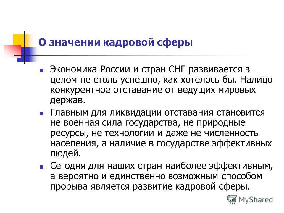О значении кадровой сферы Экономика России и стран СНГ развивается в целом не столь успешно, как хотелось бы. Налицо конкурентное отставание от ведущих мировых держав. Главным для ликвидации отставания становится не военная сила государства, не приро