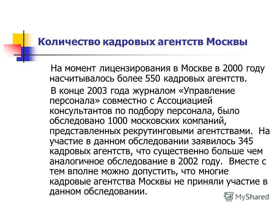 Количество кадровых агентств Москвы На момент лицензирования в Москве в 2000 году насчитывалось более 550 кадровых агентств. В конце 2003 года журналом «Управление персонала» совместно с Ассоциацией консультантов по подбору персонала, было обследован