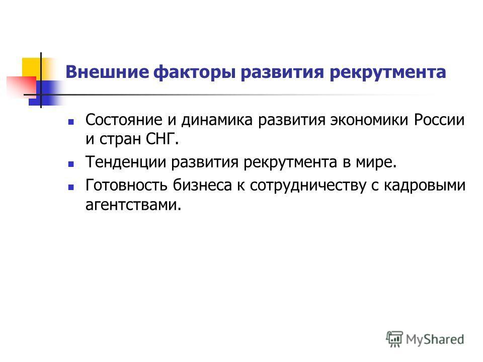 Внешние факторы развития рекрутмента Состояние и динамика развития экономики России и стран СНГ. Тенденции развития рекрутмента в мире. Готовность бизнеса к сотрудничеству с кадровыми агентствами.
