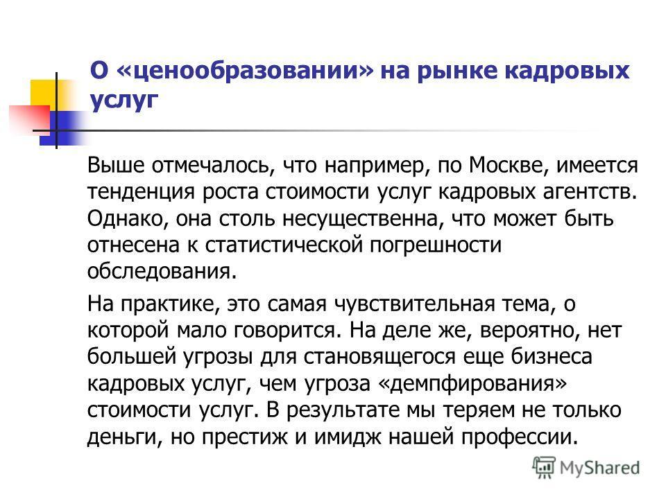 О «ценообразовании» на рынке кадровых услуг Выше отмечалось, что например, по Москве, имеется тенденция роста стоимости услуг кадровых агентств. Однако, она столь несущественна, что может быть отнесена к статистической погрешности обследования. На пр