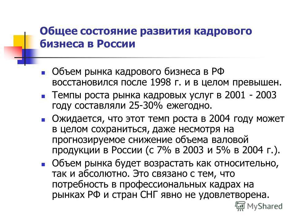 Общее состояние развития кадрового бизнеса в России Объем рынка кадрового бизнеса в РФ восстановился после 1998 г. и в целом превышен. Темпы роста рынка кадровых услуг в 2001 - 2003 году составляли 25-30% ежегодно. Ожидается, что этот темп роста в 20