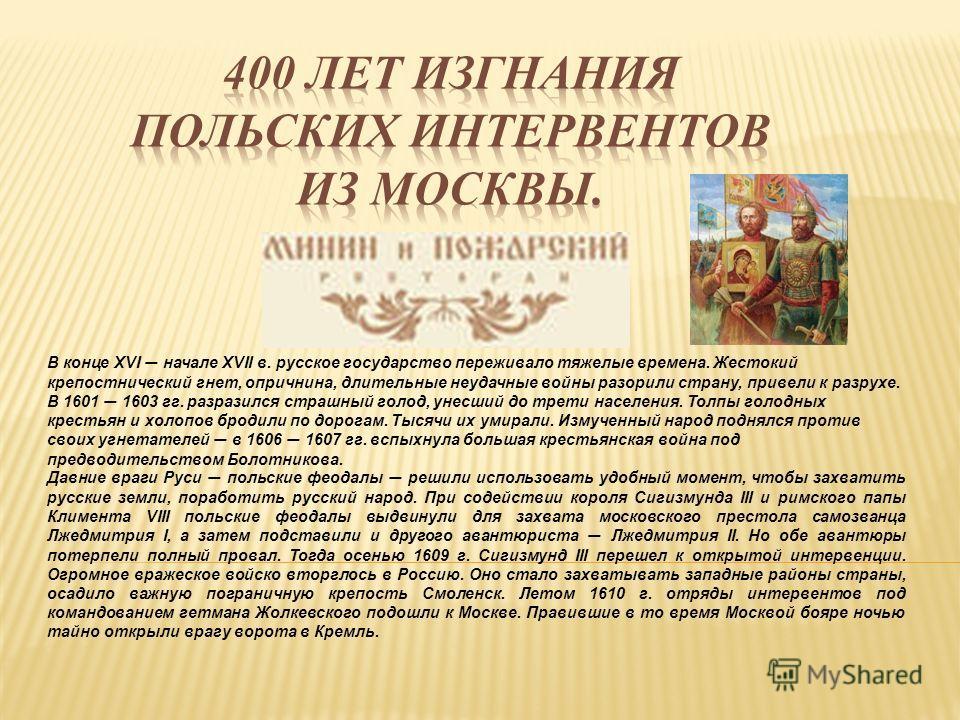 В конце XVI начале XVII в. русское государство переживало тяжелые времена. Жестокий крепостнический гнет, опричнина, длительные неудачные войны разорили страну, привели к разрухе. В 1601 1603 гг. разразился страшный голод, унесший до трети населения.