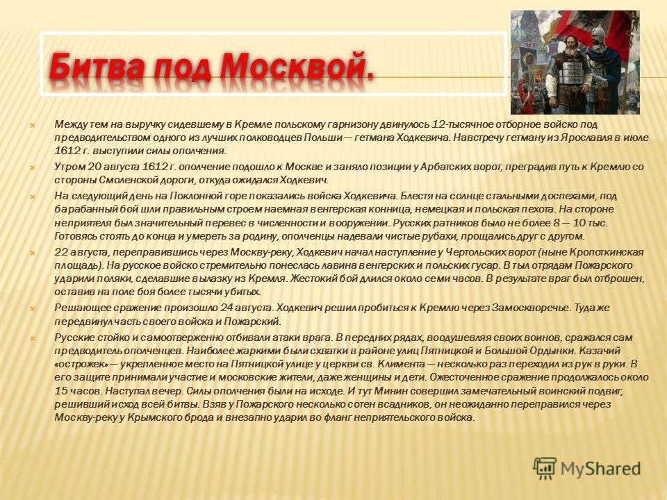 Между тем на выручку сидевшему в Кремле польскому гарнизону двинулось 12-тысячное отборное войско под предводительством одного из лучших полководцев Польши гетмана Ходкевича. Навстречу гетману из Ярославля в июле 1612 г. выступили силы ополчения. Утр