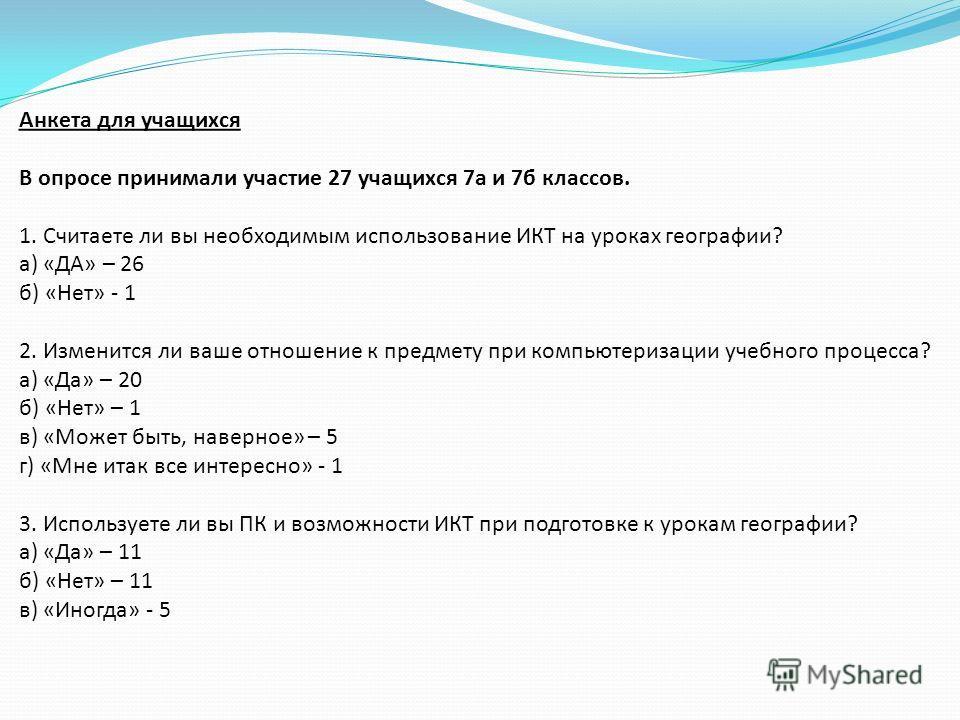 Анкета для учащихся В опросе принимали участие 27 учащихся 7 а и 7 б классов. 1. Считаете ли вы необходимым использование ИКТ на уроках географии? а) «ДА» – 26 б) «Нет» - 1 2. Изменится ли ваше отношение к предмету при компьютеризации учебного процес