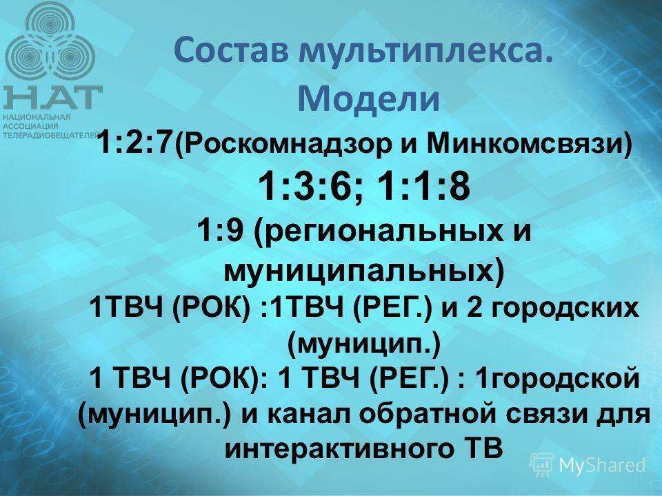 Состав мультиплекса. Модели 1:2:7 (Роскомнадзор и Минкомсвязи) 1:3:6; 1:1:8 1:9 (региональных и муниципальных) 1ТВЧ (РОК) :1ТВЧ (РЕГ.) и 2 городских (муницип.) 1 ТВЧ (РОК): 1 ТВЧ (РЕГ.) : 1 городской (муницип.) и канал обратной связи для интерактивно